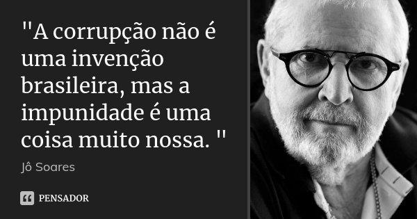 """""""A corrupção não é uma invenção brasileira, mas a impunidade é uma coisa muito nossa. """"... Frase de Jô Soares."""