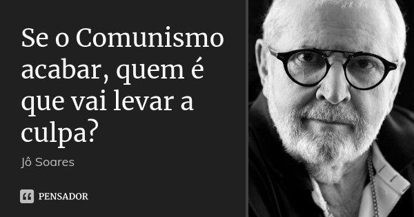 Se o Comunismo acabar, quem é que vai levar a culpa?... Frase de Jô Soares.