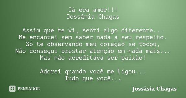 Já era amor!!! Jossânia Chagas Assim que te vi, senti algo diferente... Me encantei sem saber nada a seu respeito. Só te observando meu coração se tocou, Não co... Frase de Jossâsia Chagas.