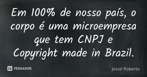 Em 100% de nosso país, o corpo é uma microempresa que tem CNPJ e Copyright made in Brazil.... Frase de Jossé Roberto.
