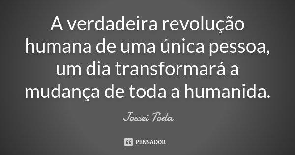 A verdadeira revolução humana de uma única pessoa, um dia transformará a mudança de toda a humanida.... Frase de Jossei Toda.
