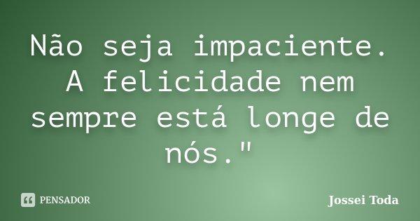 """Não seja impaciente. A felicidade nem sempre está longe de nós.""""... Frase de Jossei Toda."""