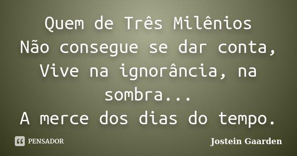 Quem de Três Milênios Não consegue se dar conta, Vive na ignorância, na sombra... A merce dos dias do tempo.... Frase de (Jostein Gaarden).