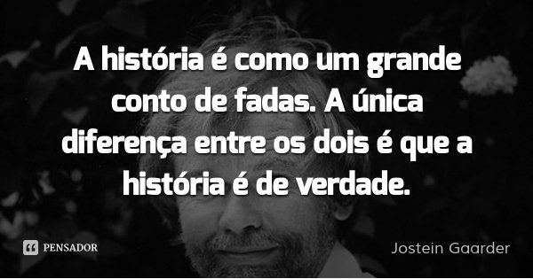 A história é como um grande conto de fadas. A única diferença entre os dois é que a história é de verdade.... Frase de Jostein Gaarder.