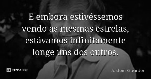 E embora estivéssemos vendo as mesmas estrelas, estávamos infinitamente longe uns dos outros.... Frase de Jostein Gaarder.