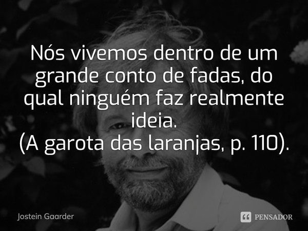 """""""Nós vivemos dentro de um grande conto de fadas, do qual ninguém faz realmente ideia"""". (A garota das laranjas, p. 110).... Frase de Jostein Gaarder."""