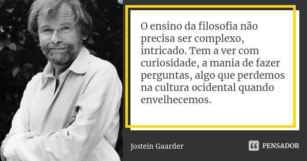 O ensino da filosofia não precisa ser complexo, intricado. Tem a ver com curiosidade, a mania de fazer perguntas, algo que perdemos na cultura ocidental quando ... Frase de Jostein Gaarder.