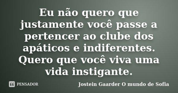 Eu não quero que justamente você passe a pertencer ao clube dos apáticos e indiferentes. Quero que você viva uma vida instigante.... Frase de Jostein Gaarder - O Mundo de Sofia.