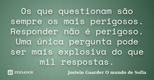 Os que questionam são sempre os mais perigosos. Responder não é perigoso. Uma única pergunta pode ser mais explosiva do que mil respostas.... Frase de Jostein Gaarder - O Mundo de Sofia.