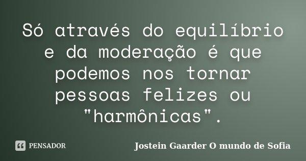 """Só através do equilíbrio e da moderação é que podemos nos tornar pessoas felizes ou """"harmônicas"""".... Frase de Jostein Gaarder - O Mundo de Sofia."""