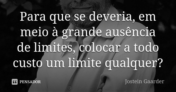 Para que se deveria, em meio à grande ausência de limites, colocar a todo custo um limite qualquer?... Frase de Jostein Gaarder.