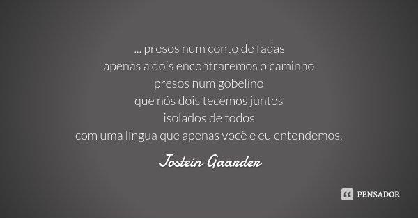 ... presos num conto de fadas apenas a dois encontraremos o caminho presos num gobelino que nós dois tecemos juntos isolados de todos com uma língua que apenas ... Frase de Jostein Gaarder.