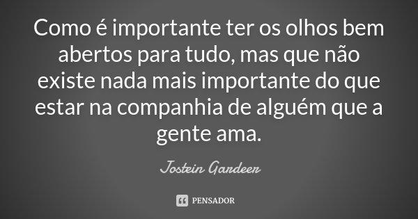 Como é importante ter os olhos bem abertos para tudo, mas que não existe nada mais importante do que estar na companhia de alguém que a gente ama.... Frase de Jostein Gardeer.