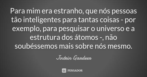 Para mim era estranho, que nós pessoas tão inteligentes para tantas coisas - por exemplo, para pesquisar o universo e a estrutura dos átomos -, não soubéssemos ... Frase de Jostein Gardeer.