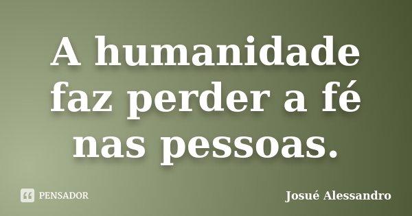 A humanidade faz perder a fé nas pessoas.... Frase de Josué Alessandro.