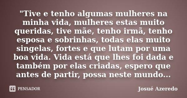 """""""Tive e tenho algumas mulheres na minha vida, mulheres estas muito queridas, tive mãe, tenho irmã, tenho esposa e sobrinhas, todas elas muito singelas, for... Frase de Josué Azeredo."""