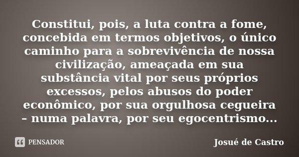 Constitui, pois, a luta contra a fome, concebida em termos objetivos, o único caminho para a sobrevivência de nossa civilização, ameaçada em sua substância vita... Frase de Josué de Castro.