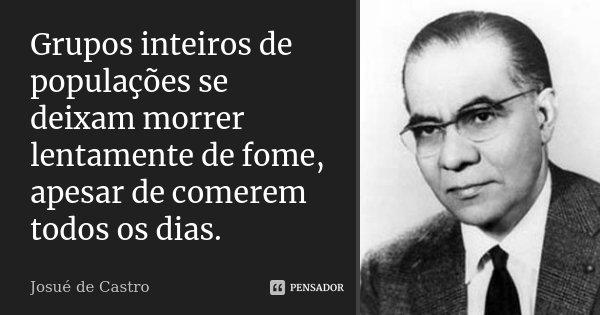 Grupos inteiros de populações se deixam morrer lentamente de fome, apesar de comerem todos os dias.... Frase de Josué de Castro.
