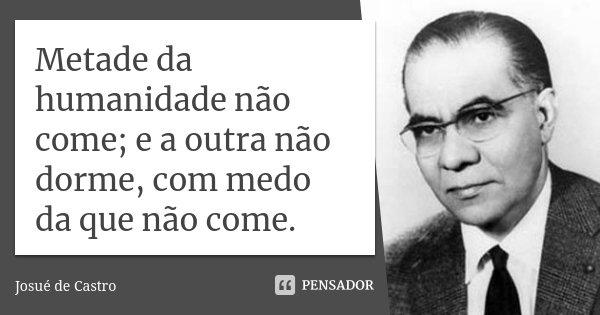 Metade da humanidade não come; e a outra não dorme, com medo da que não come.... Frase de Josué de Castro.