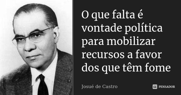 O que falta é vontade política para mobilizar recursos a favor dos que têm fome... Frase de Josué de Castro.
