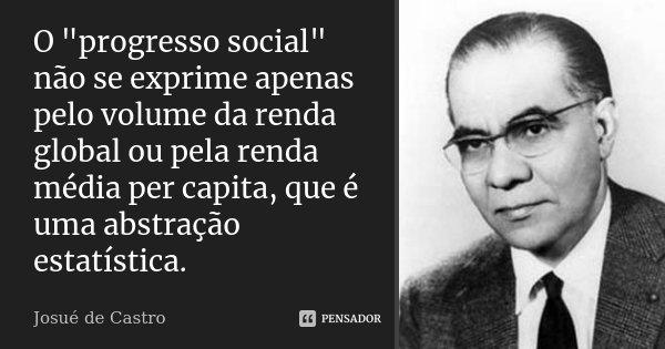 """O """"progresso social"""" não se exprime apenas pelo volume da renda global ou pela renda média per capita, que é uma abstração estatística... Frase de Josué de Castro."""