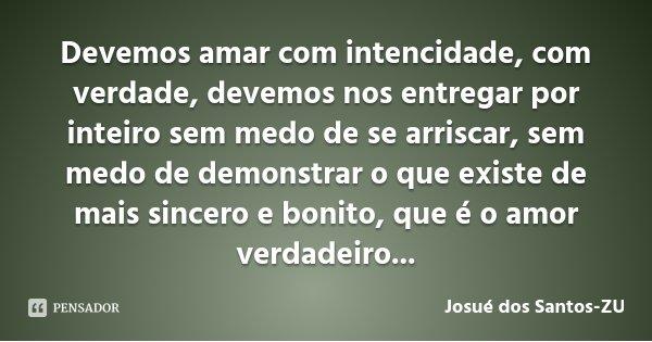 Devemos amar com intencidade, com verdade, devemos nos entregar por inteiro sem medo de se arriscar, sem medo de demonstrar o que existe de mais sincero e bonit... Frase de Josué dos Santos-ZU.