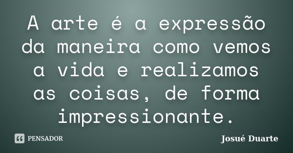 A arte é a expressão da maneira como vemos a vida e realizamos as coisas, de forma impressionante.... Frase de Josué Duarte.