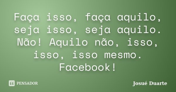 Faça isso, faça aquilo, seja isso, seja aquilo. Não! Aquilo não, isso, isso, isso mesmo. Facebook!... Frase de Josué Duarte.
