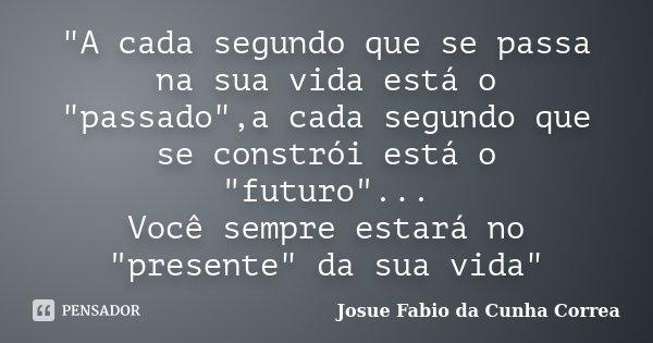 """A cada segundo que se passa na sua vida está o ""passado"",a cada segundo que se constrói está o ""futuro""... Você sempre estará no ""... Frase de Josue Fabio da Cunha Correa."