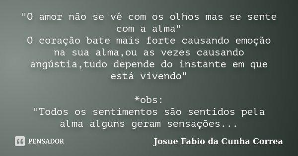 """""""O amor não se vê com os olhos mas se sente com a alma"""" O coração bate mais forte causando emoção na sua alma,ou as vezes causando angústia,tudo depen... Frase de Josue Fabio da Cunha Correa."""