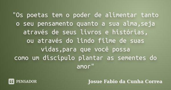 """""""Os poetas tem o poder de alimentar tanto o seu pensamento quanto a sua alma,seja através de seus livros e histórias, ou através do lindo filme de suas vid... Frase de Josue Fabio da Cunha Correa."""