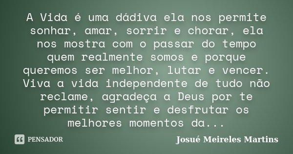 A Vida é uma dádiva ela nos permite sonhar, amar, sorrir e chorar, ela nos mostra com o passar do tempo quem realmente somos e porque queremos ser melhor, lutar... Frase de Josué Meireles Martins.