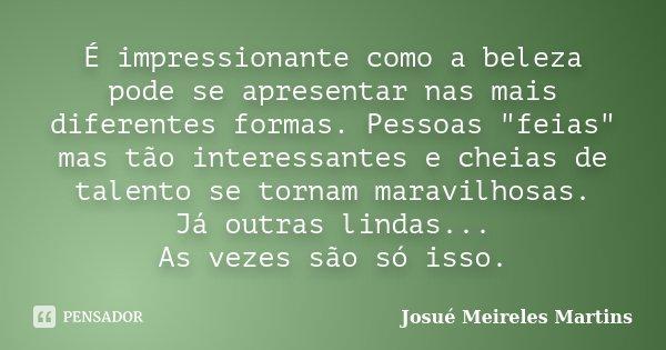 """É impressionante como a beleza pode se apresentar nas mais diferentes formas. Pessoas """"feias"""" mas tão interessantes e cheias de talento se tornam mara... Frase de Josué Meireles Martins."""