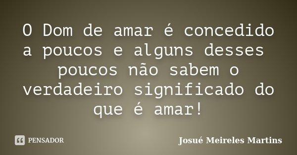O Dom de amar é concedido a poucos e alguns desses poucos não sabem o verdadeiro significado do que é amar!... Frase de Josué Meireles Martins.