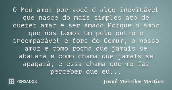 O Meu amor por você é algo inevitável que nasce do mais simples ato de querer amar e ser amado,Porque o amor que nós temos um pelo outro é incomparável e fora d... Frase de Josué Meireles Martins.
