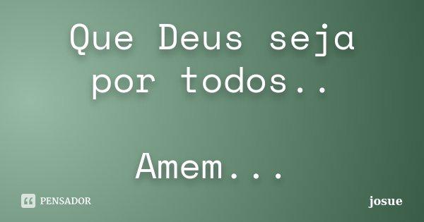 Que Deus seja por todos.. Amem...... Frase de josue.