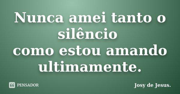 Nunca amei tanto o silêncio como estou amando ultimamente.... Frase de Josy de Jesus.