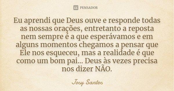 Eu aprendi que Deus ouve e responde todas as nossas orações, entretanto a reposta nem sempre é a que esperávamos e em alguns momentos chegamos a pensar que Ele ... Frase de Josy Santos.