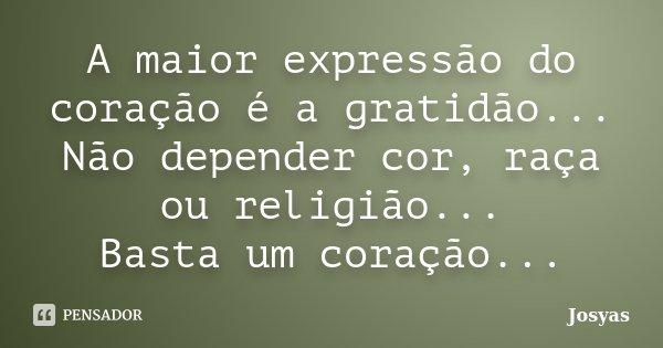 A maior expressão do coração é a gratidão... Não depender cor, raça ou religião... Basta um coração...... Frase de Josyas.