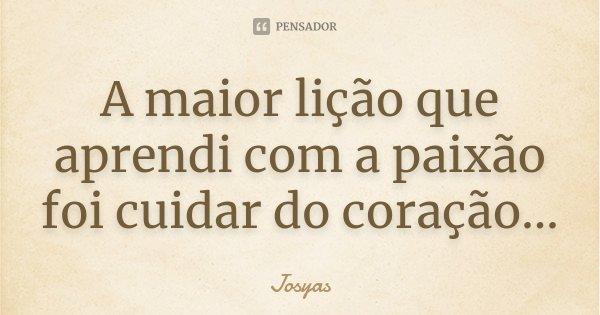 A maior lição que aprendi com a paixão foi cuidar do coração...... Frase de Josyas.
