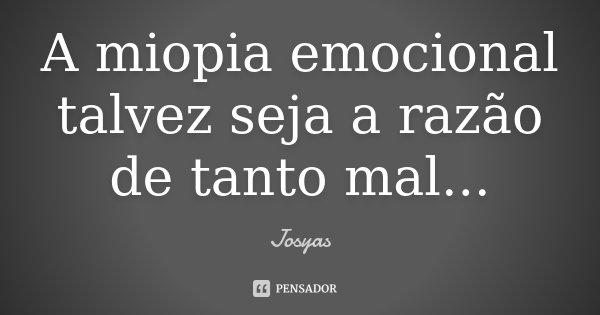 A miopia emocional talvez seja a razão de tanto mal...... Frase de Josyas.
