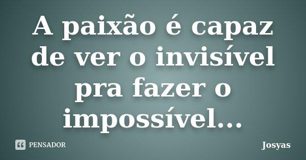 A paixão é capaz de ver o invisível pra fazer o impossível...... Frase de Josyas.