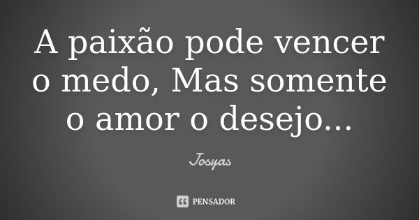 A paixão pode vencer o medo, Mas somente o amor o desejo...... Frase de Josyas.