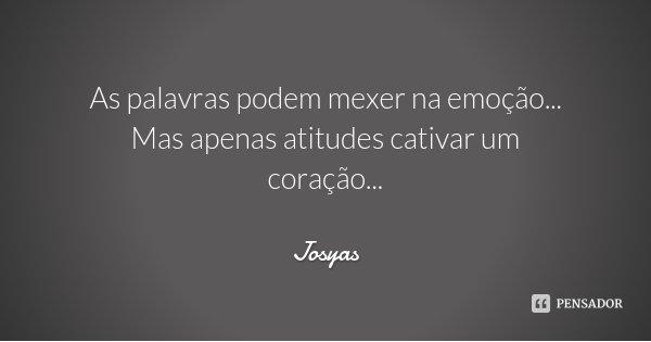 As palavras podem mexer na emoção... Mas apenas atitudes cativar um coração...... Frase de Josyas.