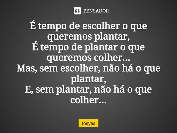 É tempo de escolher o que queremos plantar, É tempo de plantar o que queremos colher... Mas sem escolher não há o que plantar, E sem plantar não há o que colher... Frase de Josyas.