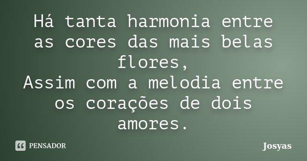Há tanta harmonia entre as cores das mais belas flores, Assim com a melodia entre os corações de dois amores.... Frase de Josyas.