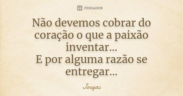 Não devemos cobrar do coração o que a paixão inventar... E por alguma razão se entregar...... Frase de Josyas.
