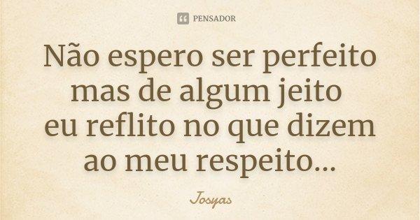 Não espero ser perfeito mas de algum jeito eu reflito no que dizem ao meu respeito...... Frase de Josyas.