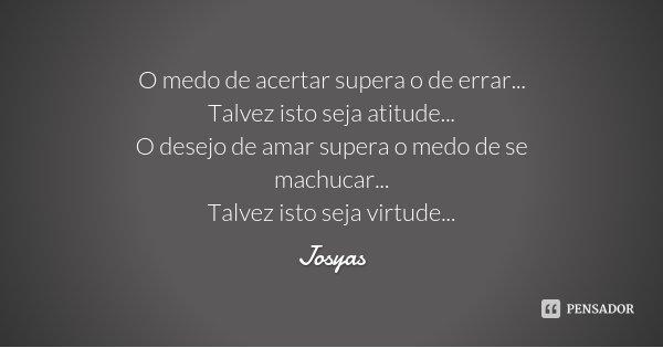 O medo de acertar supera o de errar... Talvez isto seja atitude... O desejo de amar supera o medo de se machucar... Talvez isto seja virtude...... Frase de Josyas.