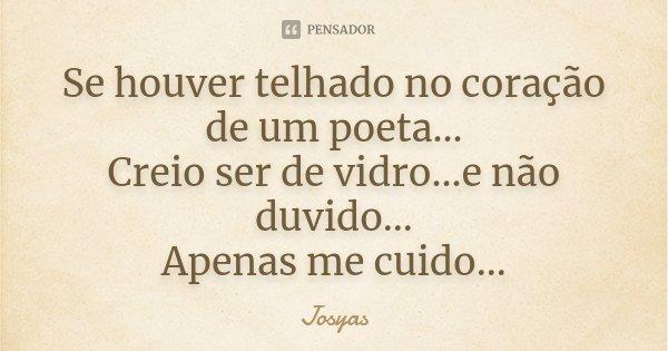 Se houver telhado no coração de um poeta... Creio ser de vidro...e não duvido... Apenas me cuido...... Frase de Josyas.